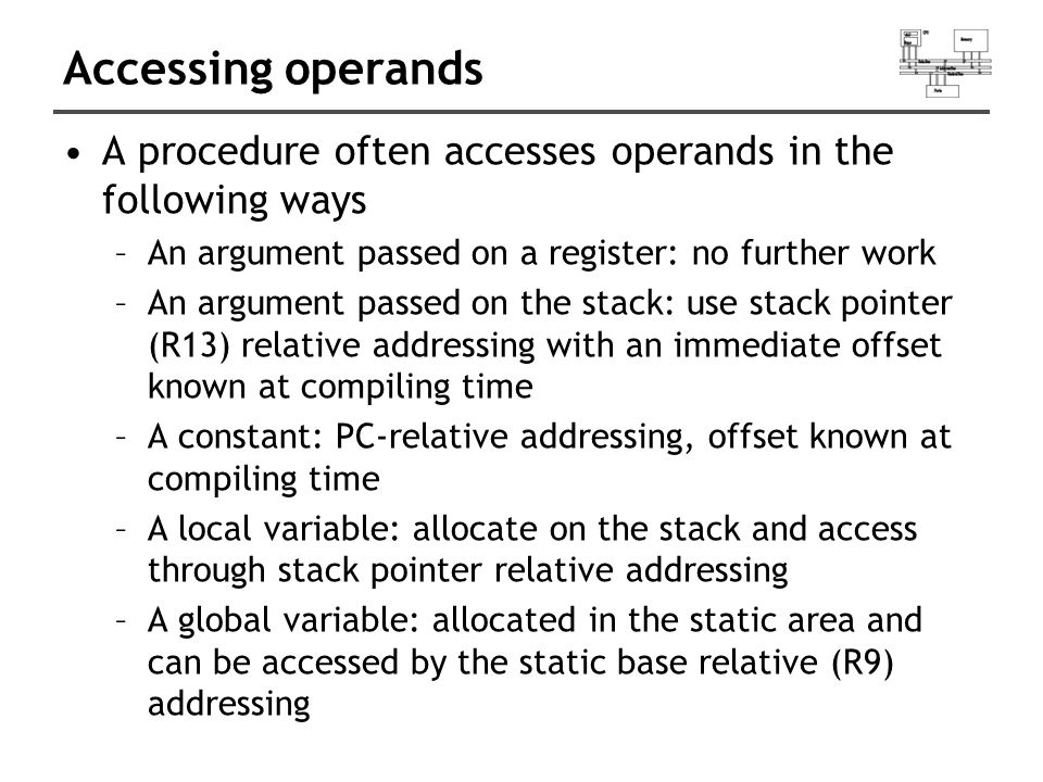 Accessing operands A procedure often accesses operands in the following ways –An argument passed on a register: no further work –An argument passed on the stack: use stack pointer (R13) relative addressing with an immediate offset known at compiling time –A constant: PC-relative addressing, offset known at compiling time –A local variable: allocate on the stack and access through stack pointer relative addressing –A global variable: allocated in the static area and can be accessed by the static base relative (R9) addressing