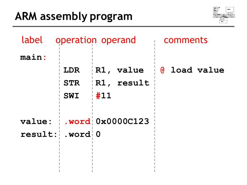 ARM assembly program main: LDR R1, value @ load value STR R1, result SWI #11 value:.word 0x0000C123 result:.word 0 labeloperationoperandcomments