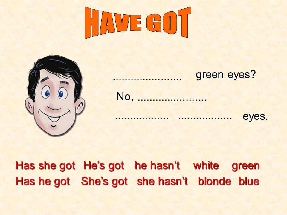 Has she got Has he got He's got She's got he hasn't she hasn't white blonde green blue....................... blue eyes? No,..........................