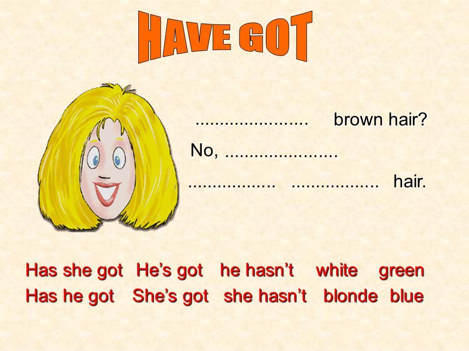 Has she got Has he got He's got She's got he hasn't she hasn't white blonde green blue green eyes?.......................