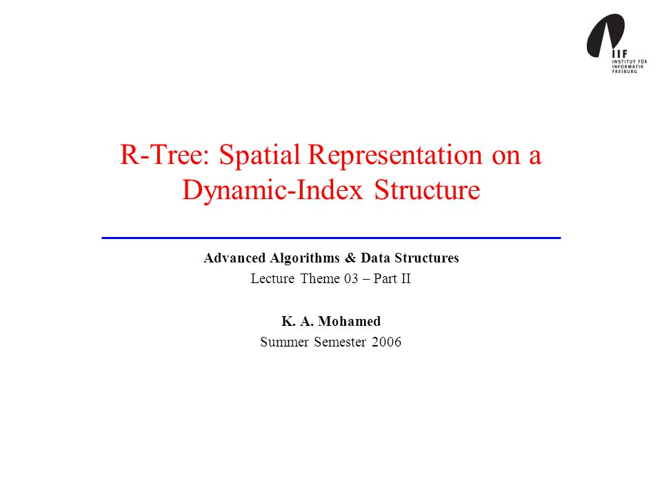 R-Tree: Spatial Representation on a Dynamic-Index Structure Advanced Algorithms & Data Structures Lecture Theme 03 – Part II K. A. Mohamed Summer Seme