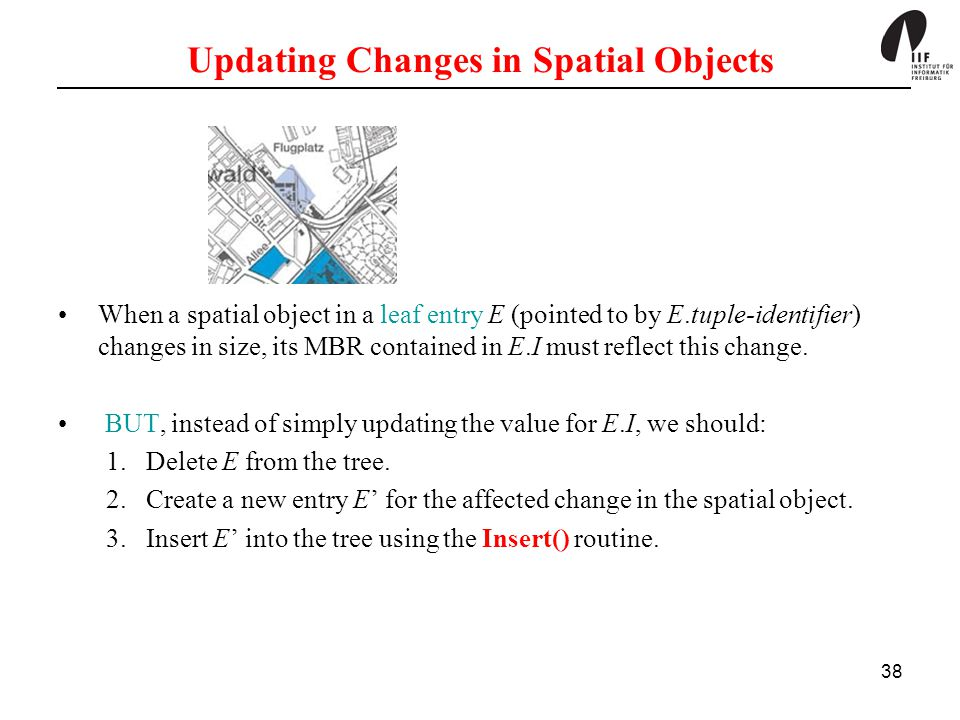 38 Updating Changes in Spatial Objects When a spatial object in a leaf entry E (pointed to by E.tuple-identifier) changes in size, its MBR contained i