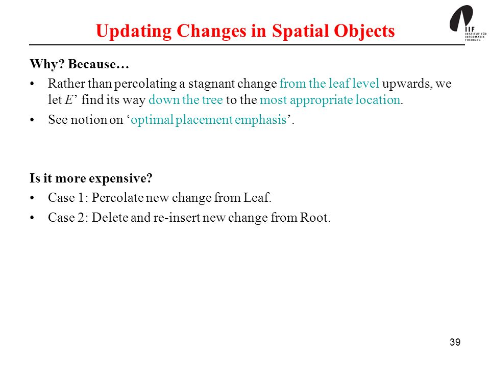 39 Updating Changes in Spatial Objects Why? Because… Rather than percolating a stagnant change from the leaf level upwards, we let E' find its way dow
