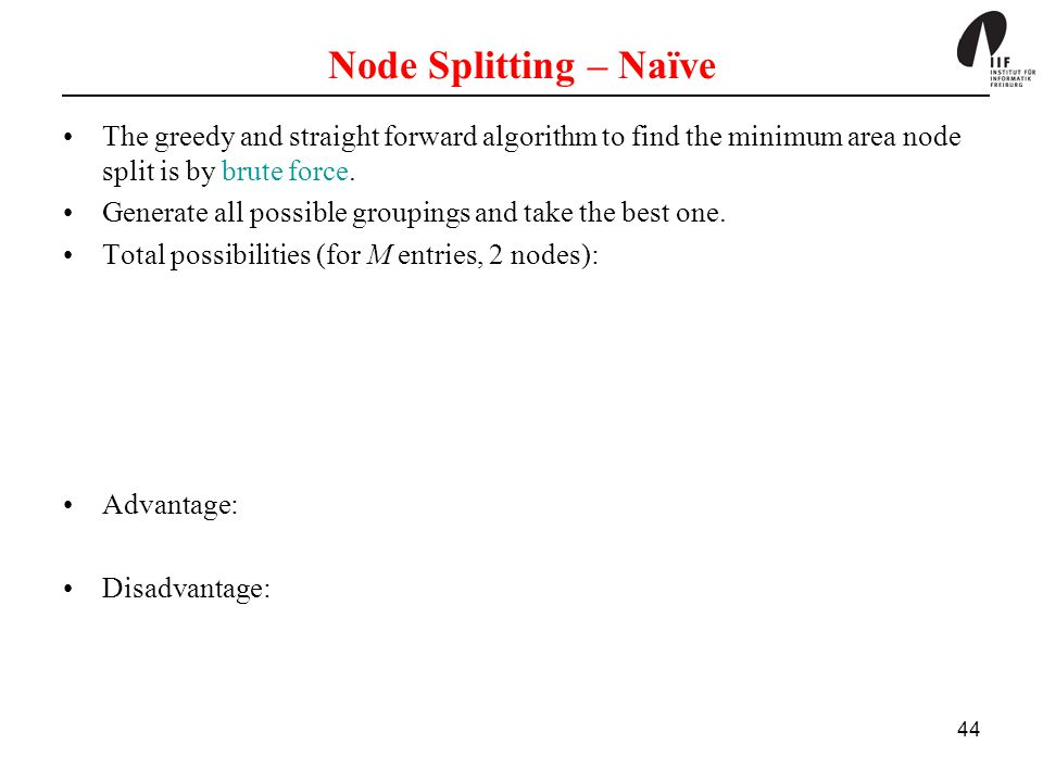 44 Node Splitting – Naïve The greedy and straight forward algorithm to find the minimum area node split is by brute force. Generate all possible group