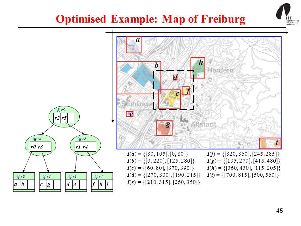 45 Optimised Example: Map of Freiburg r2r5 @ r6 r0r3 @ r2 r1r4 @ r5 ab @ r0 cg @ r3 de @ r1 fhi @ r4 I(a) = {[30, 105], [0, 80]} I(b) = {[0, 220], [125, 280]} I(c) = {[60, 80], [370, 390]} I(d) = {[270, 300], [190, 215]} I(e) = {[210, 315], [260, 350]} I(f) = {[320, 360], [245, 285]} I(g) = {[195, 270], [415, 480]} I(h) = {[360, 430], [115, 205]} I(i) = {[700, 815], [500, 560]}