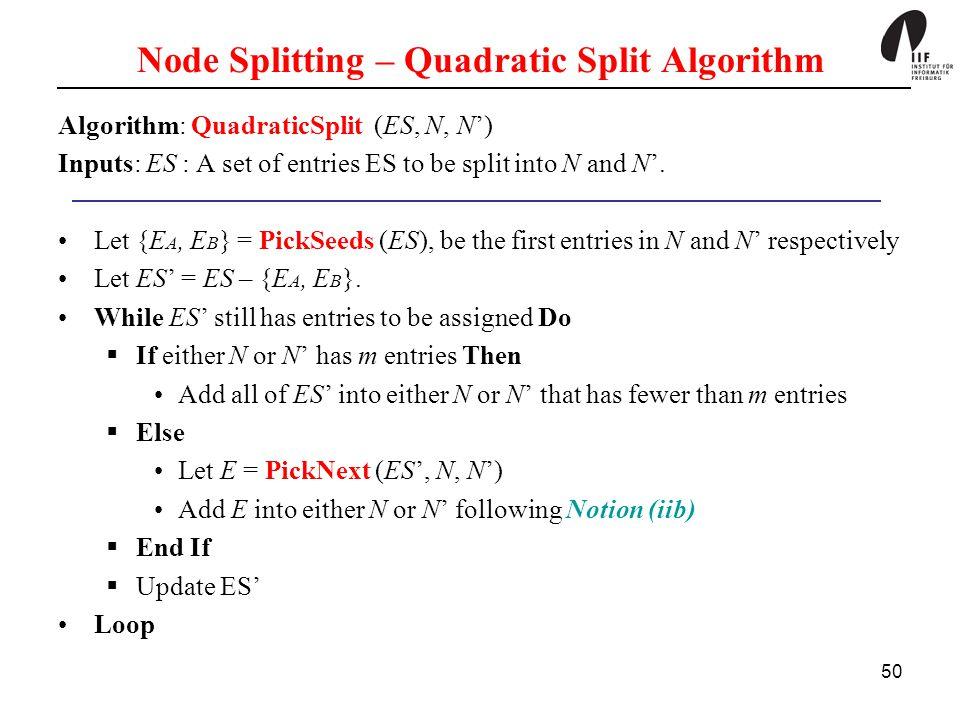 50 Node Splitting – Quadratic Split Algorithm Algorithm: QuadraticSplit (ES, N, N') Inputs: ES : A set of entries ES to be split into N and N'.