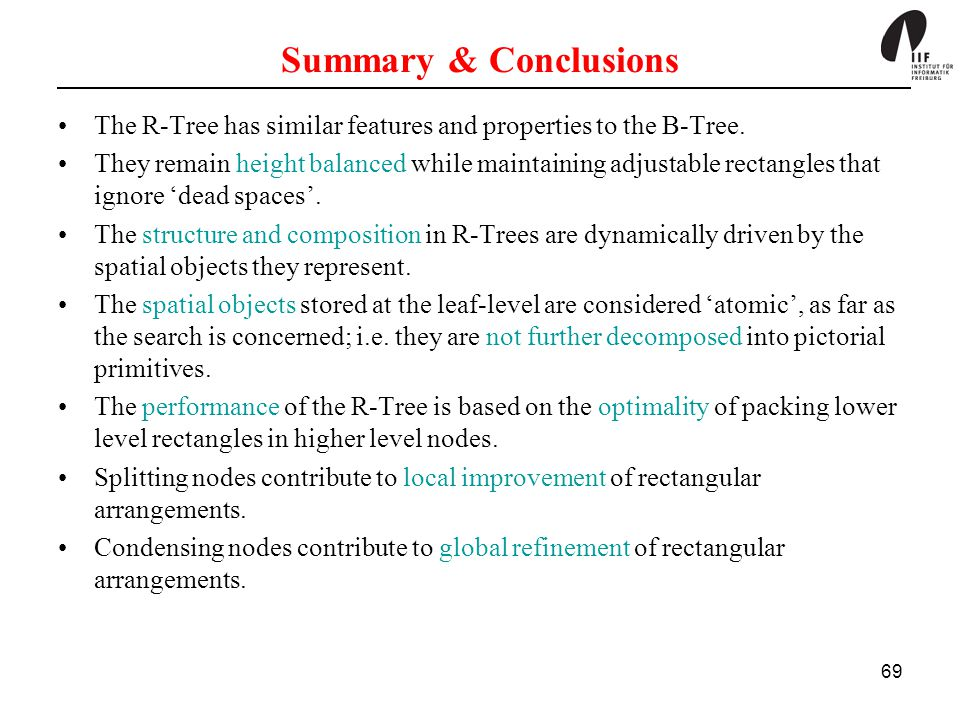69 Summary & Conclusions The R-Tree has similar features and properties to the B-Tree. They remain height balanced while maintaining adjustable rectan