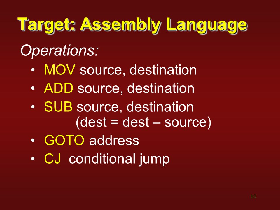 10 Target: Assembly Language Operations: MOV source, destination ADD source, destination SUB source, destination (dest = dest – source) GOTO address CJ conditional jump