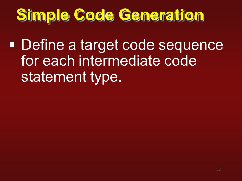 13 Simple Code Generation  Define a target code sequence for each intermediate code statement type.