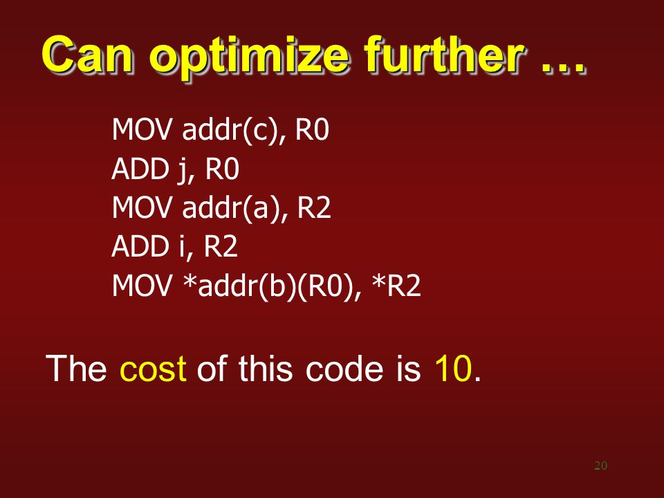 20 Can optimize further … MOV addr(c), R0 ADD j, R0 MOV addr(a), R2 ADD i, R2 MOV *addr(b)(R0), *R2 The cost of this code is 10.
