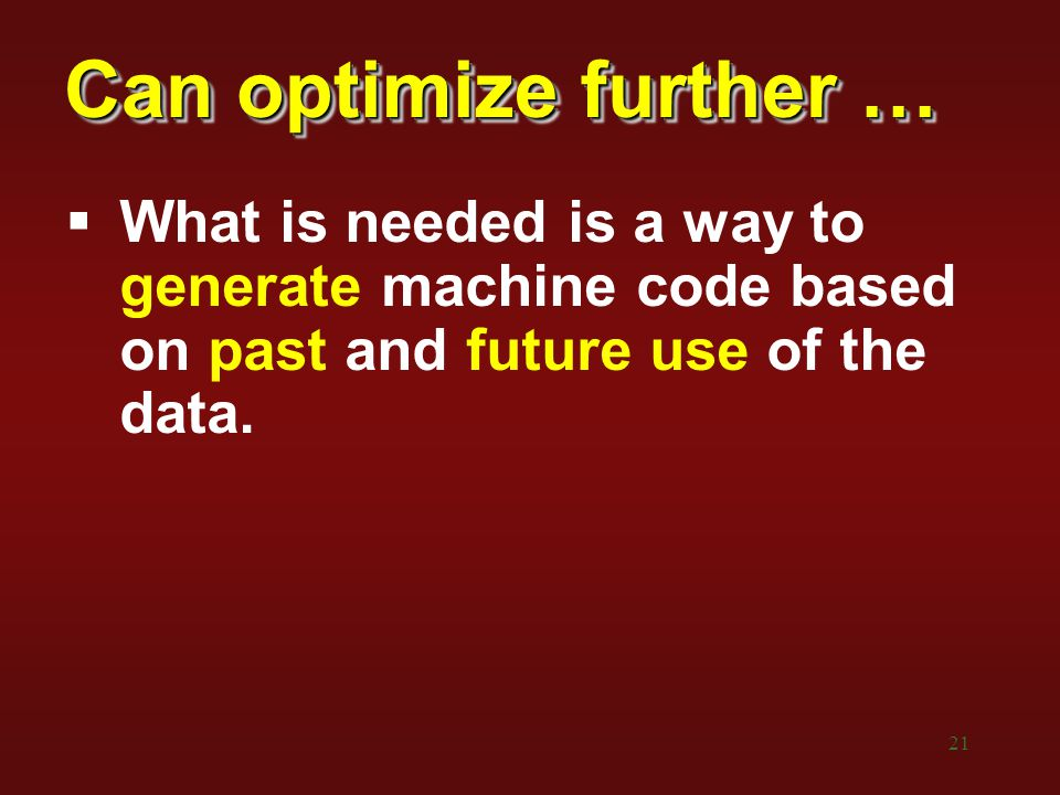 21 Can optimize further …  What is needed is a way to generate machine code based on past and future use of the data.