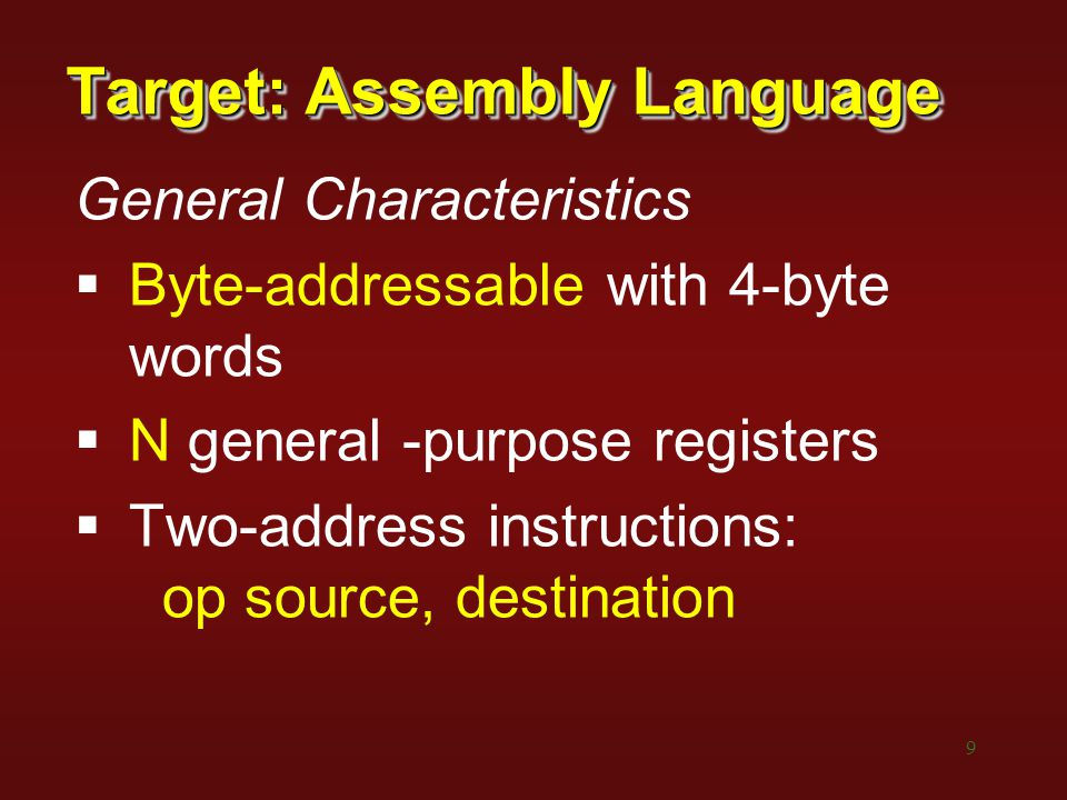 9 Target: Assembly Language General Characteristics  Byte-addressable with 4-byte words  N general -purpose registers  Two-address instructions: op source, destination
