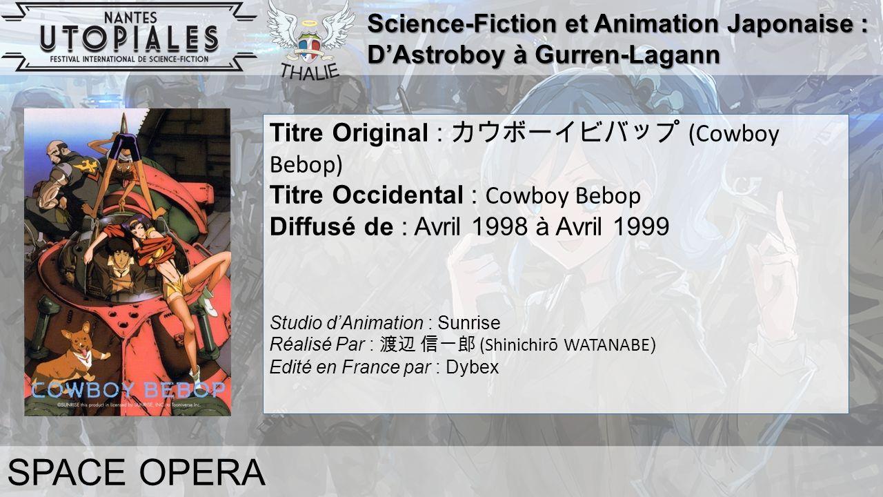 Science-Fiction et Animation Japonaise : D'Astroboy à Gurren-Lagann SPACE OPERA Titre Original : カウボーイビバップ (Cowboy Bebop) Titre Occidental : Cowboy Bebop Diffusé de : Avril 1998 à Avril 1999 Studio d'Animation : Sunrise Réalisé Par : 渡辺 信一郎 (Shinichirō WATANABE ) Edité en France par : Dybex