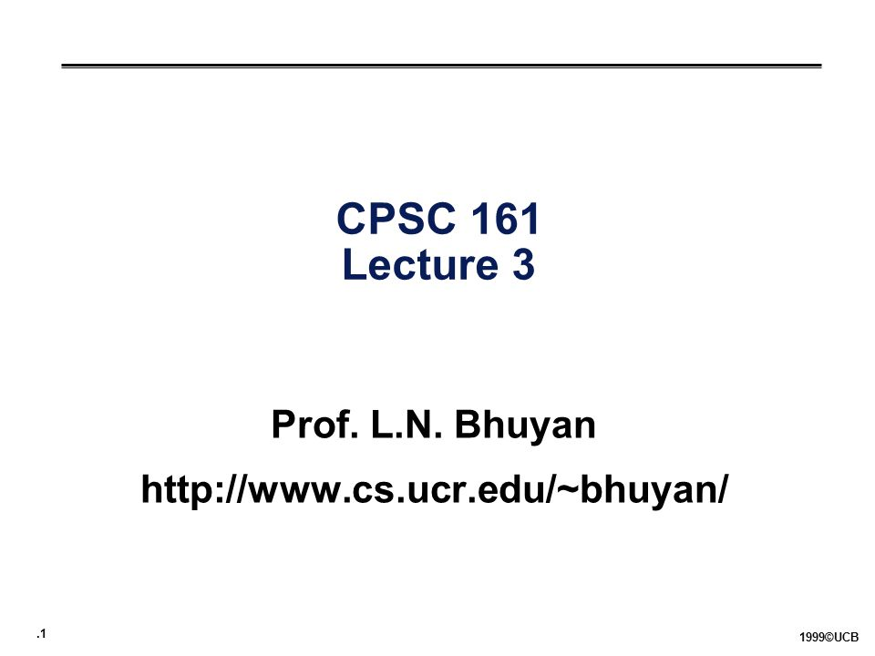 .1 1999©UCB CPSC 161 Lecture 3 Prof. L.N. Bhuyan http://www.cs.ucr.edu/~bhuyan/