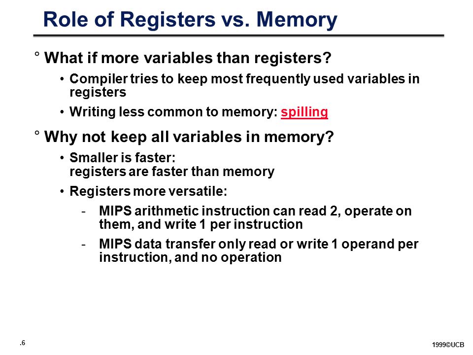 .6 1999©UCB Role of Registers vs. Memory °What if more variables than registers.