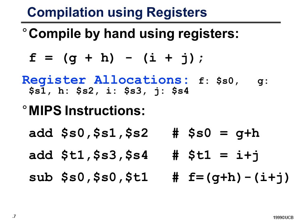 .7 1999©UCB Compilation using Registers °Compile by hand using registers: f = (g + h) - (i + j); Register Allocations: f: $s0, g: $s1, h: $s2, i: $s3, j: $s4 °MIPS Instructions: add $s0,$s1,$s2# $s0 = g+h add $t1,$s3,$s4# $t1 = i+j sub $s0,$s0,$t1# f=(g+h)-(i+j)