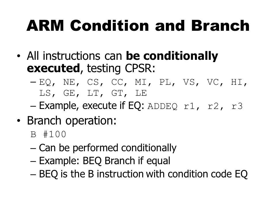 Example: C assignments C: c = a + b; Assembler: LDR r0, a; get value of a LDR r1, b; get value of b ADD r3,r0,r1; compute a+b STR r3, c; c = a+b