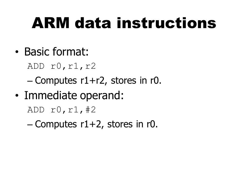 ARM data instructions Basic format: ADD r0,r1,r2 – Computes r1+r2, stores in r0.