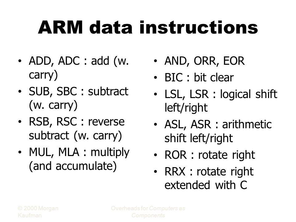 ARM data instructions ADD, ADC : add (w.carry) SUB, SBC : subtract (w.