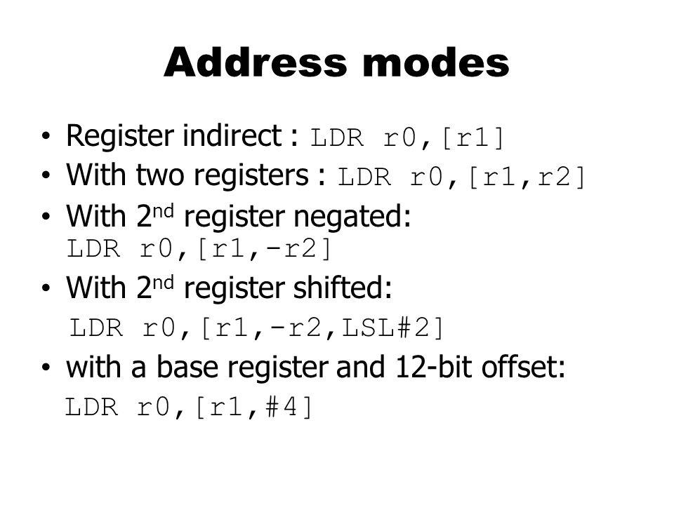 Address modes Register indirect : LDR r0,[r1] With two registers : LDR r0,[r1,r2] With 2 nd register negated: LDR r0,[r1,-r2] With 2 nd register shifted: LDR r0,[r1,-r2,LSL#2] with a base register and 12-bit offset: LDR r0,[r1,#4]