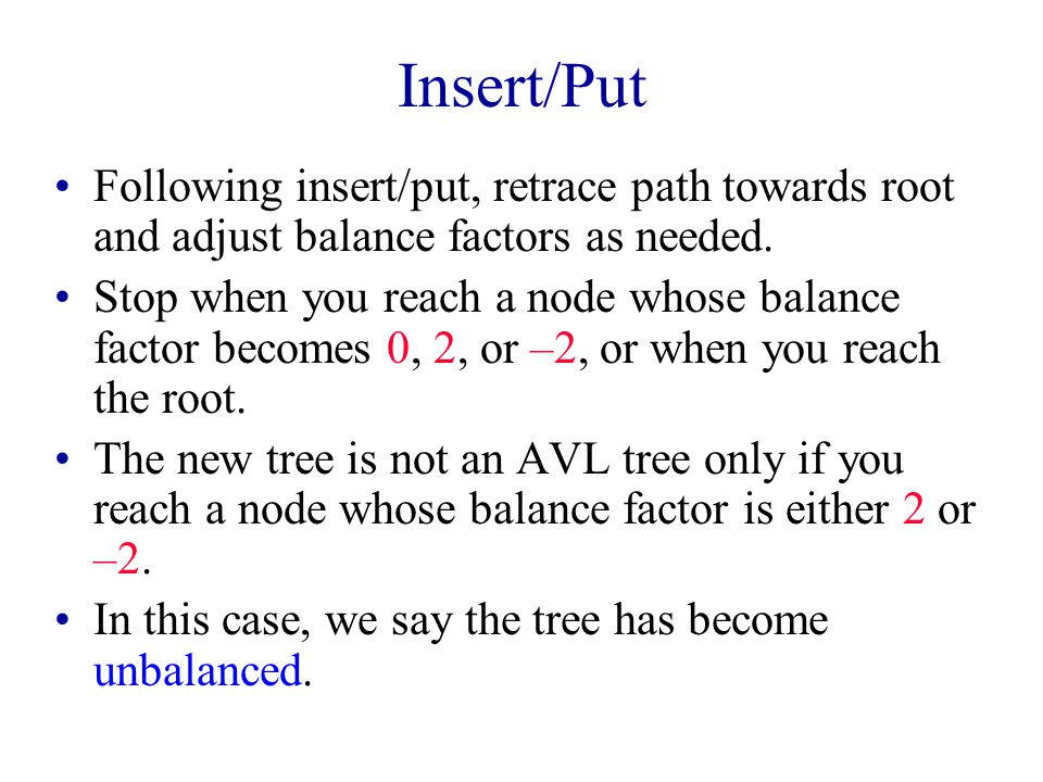 Insert/Put Following insert/put, retrace path towards root and adjust balance factors as needed.