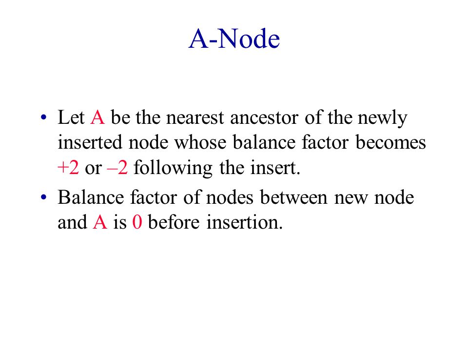 A-Node Let A be the nearest ancestor of the newly inserted node whose balance factor becomes +2 or –2 following the insert.