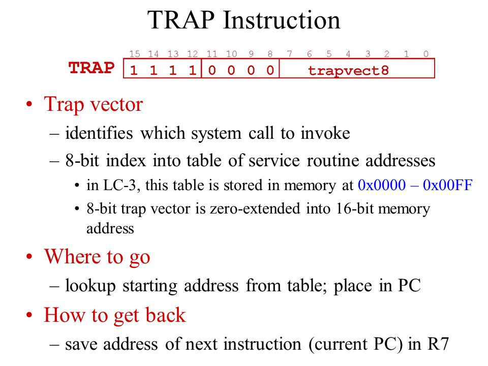TRAP Instruction Trap vector –identifies which system call to invoke –8-bit index into table of service routine addresses in LC-3, this table is stored in memory at 0x0000 – 0x00FF 8-bit trap vector is zero-extended into 16-bit memory address Where to go –lookup starting address from table; place in PC How to get back –save address of next instruction (current PC) in R7
