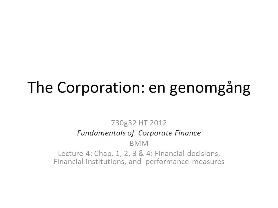 The Corporation: en genomgång 730g32 HT 2012 Fundamentals of Corporate Finance BMM Lecture 4: Chap. 1, 2, 3 & 4: Financial decisions, Financial instit