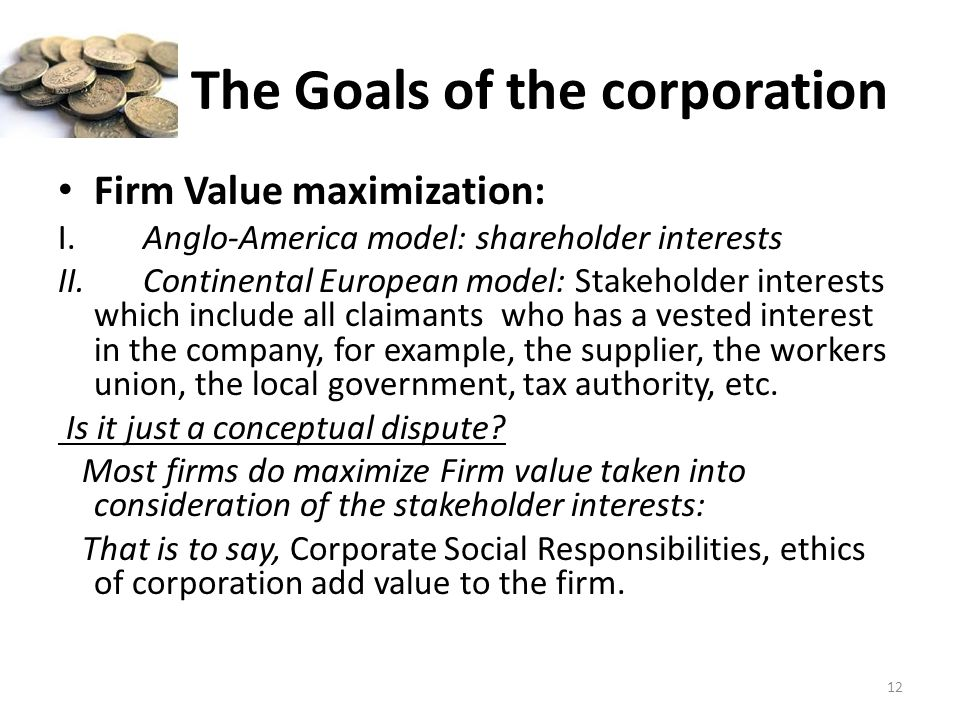The Goals of the corporation Firm Value maximization: I. Anglo-America model: shareholder interests II. Continental European model: Stakeholder intere