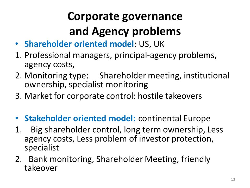 Corporate governance and Agency problems Shareholder oriented model: US, UK 1.Professional managers, principal-agency problems, agency costs, 2.Monitoring type: Shareholder meeting, institutional ownership, specialist monitoring 3.Market for corporate control: hostile takeovers Stakeholder oriented model: continental Europe 1.