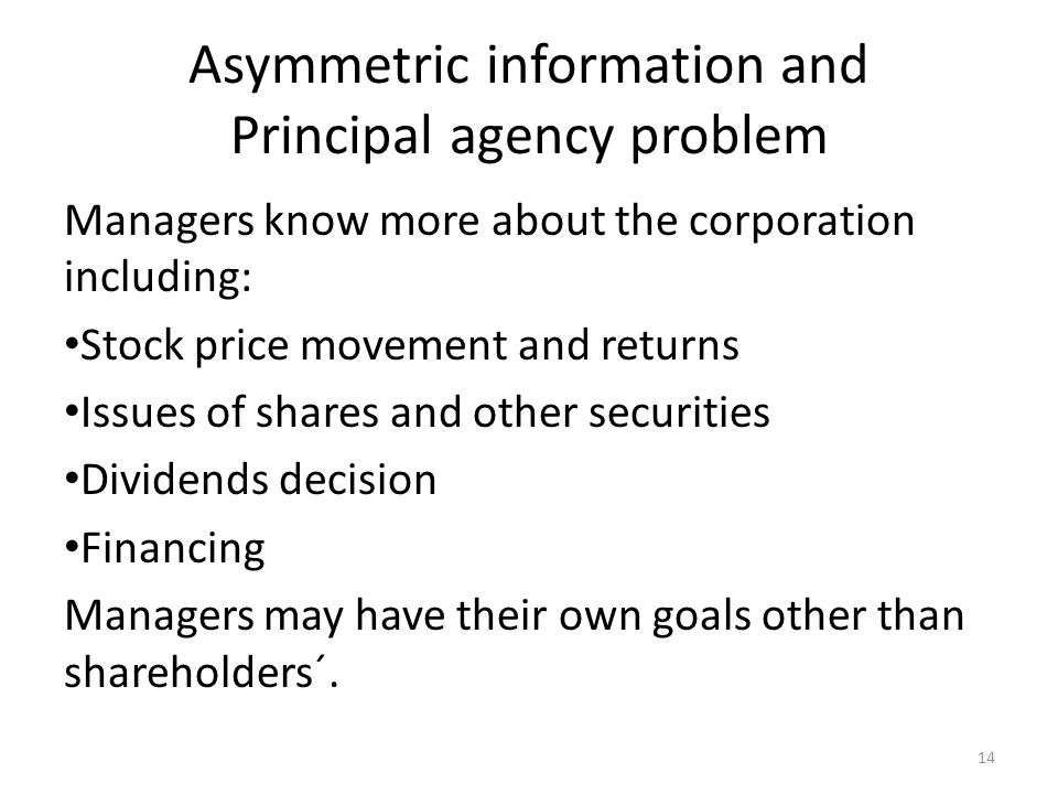 Asymmetric information and Principal agency problem Managers know more about the corporation including: Stock price movement and returns Issues of shares and other securities Dividends decision Financing Managers may have their own goals other than shareholders´.