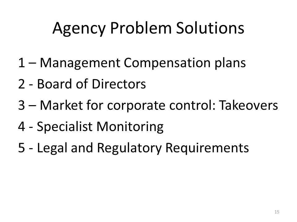 Agency Problem Solutions 1 – Management Compensation plans 2 - Board of Directors 3 – Market for corporate control: Takeovers 4 - Specialist Monitorin