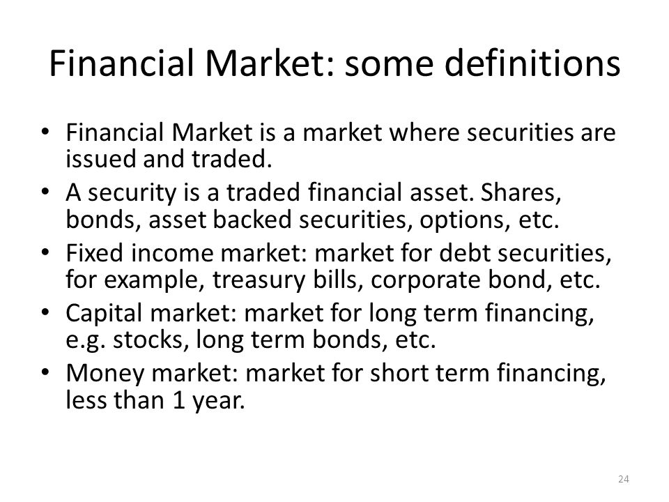 Financial Market: some definitions Financial Market is a market where securities are issued and traded. A security is a traded financial asset. Shares