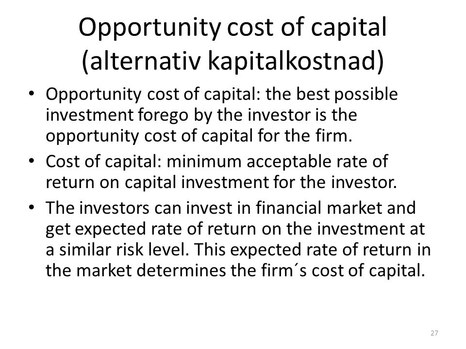 Opportunity cost of capital (alternativ kapitalkostnad) Opportunity cost of capital: the best possible investment forego by the investor is the opportunity cost of capital for the firm.