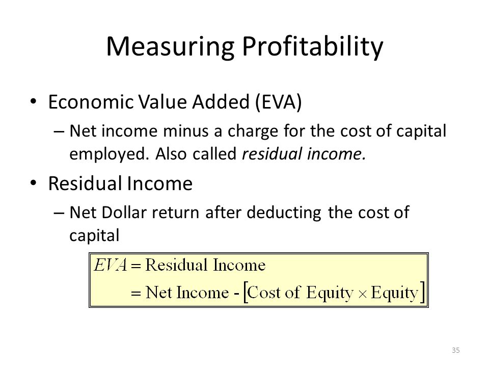 Measuring Profitability Economic Value Added (EVA) – Net income minus a charge for the cost of capital employed. Also called residual income. Residual