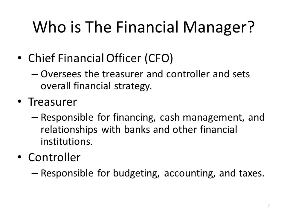 Who is The Financial Manager? Chief Financial Officer (CFO) – Oversees the treasurer and controller and sets overall financial strategy. Treasurer – R