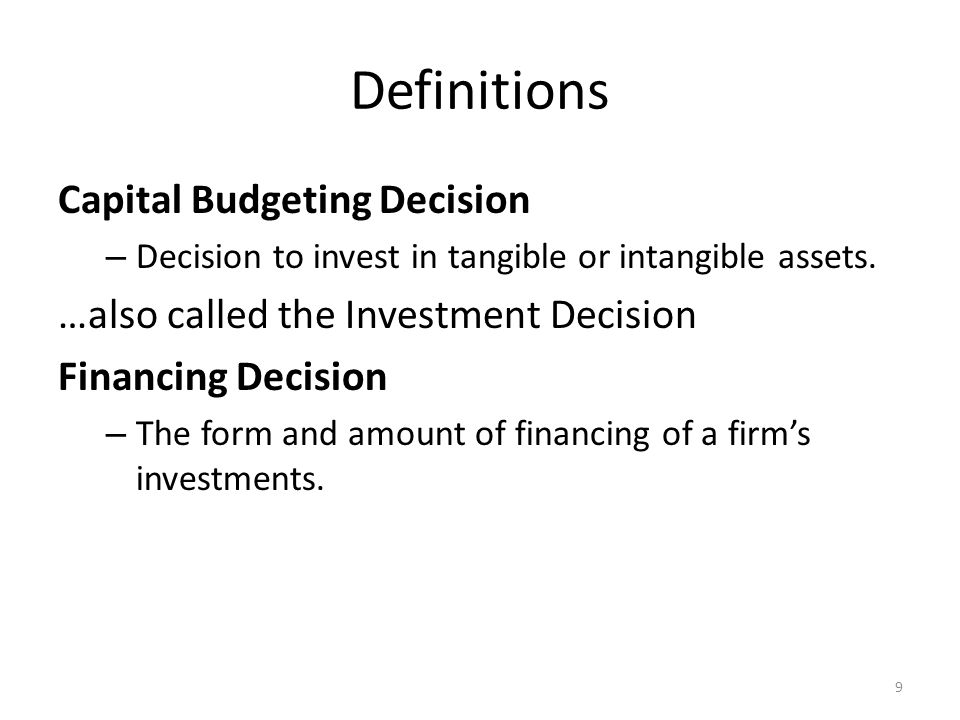 Definitions Capital Budgeting Decision – Decision to invest in tangible or intangible assets. …also called the Investment Decision Financing Decision