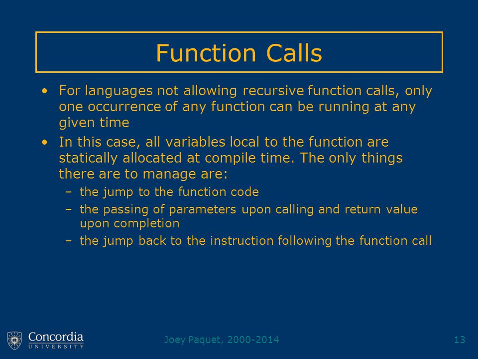 Joey Paquet, 2000-201413 Function Calls For languages not allowing recursive function calls, only one occurrence of any function can be running at any given time In this case, all variables local to the function are statically allocated at compile time.