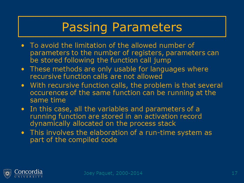 Joey Paquet, 2000-201417 Passing Parameters To avoid the limitation of the allowed number of parameters to the number of registers, parameters can be stored following the function call jump These methods are only usable for languages where recursive function calls are not allowed With recursive function calls, the problem is that several occurences of the same function can be running at the same time In this case, all the variables and parameters of a running function are stored in an activation record dynamically allocated on the process stack This involves the elaboration of a run-time system as part of the compiled code