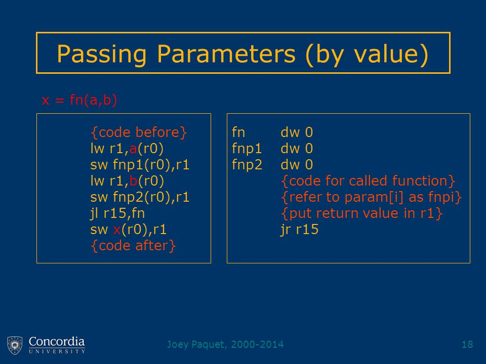 Joey Paquet, 2000-201418 Passing Parameters (by value) fn dw 0 fnp1 dw 0 fnp2 dw 0 {code for called function} {refer to param[i] as fnpi} {put return value in r1} jr r15 x = fn(a,b) {code before} lw r1,a(r0) sw fnp1(r0),r1 lw r1,b(r0) sw fnp2(r0),r1 jl r15,fn sw x(r0),r1 {code after}