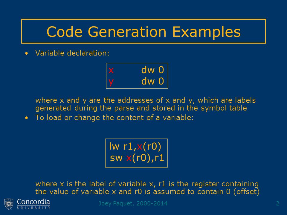 Joey Paquet, 2000-20142 Code Generation Examples Variable declaration: where x and y are the addresses of x and y, which are labels generated during the parse and stored in the symbol table To load or change the content of a variable: where x is the label of variable x, r1 is the register containing the value of variable x and r0 is assumed to contain 0 (offset) x dw 0 y dw 0 lw r1,x(r0) sw x(r0),r1