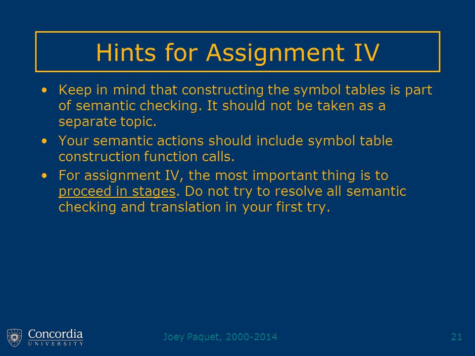 Joey Paquet, 2000-201421 Hints for Assignment IV Keep in mind that constructing the symbol tables is part of semantic checking. It should not be taken