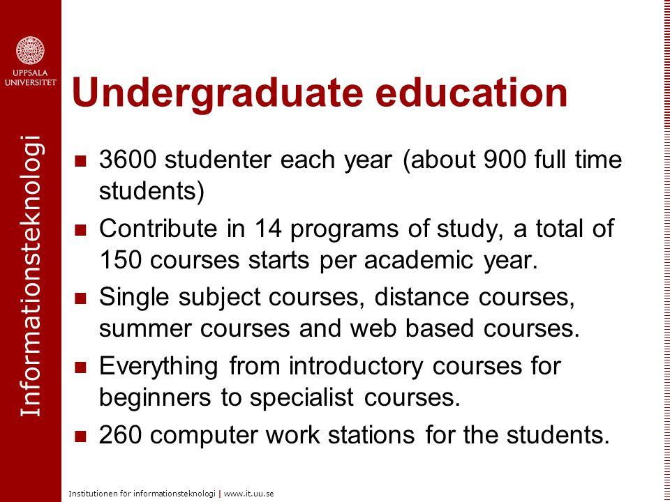 Informationsteknologi Institutionen för informationsteknologi | www.it.uu.se Undergraduate education 3600 studenter each year (about 900 full time stu