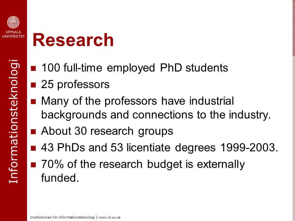 Informationsteknologi Institutionen för informationsteknologi | www.it.uu.se Research 100 full-time employed PhD students 25 professors Many of the professors have industrial backgrounds and connections to the industry.
