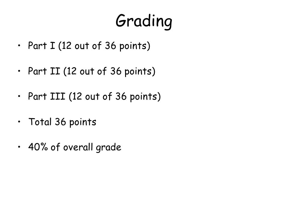Grading Part I (12 out of 36 points) Part II (12 out of 36 points) Part III (12 out of 36 points) Total 36 points 40% of overall grade