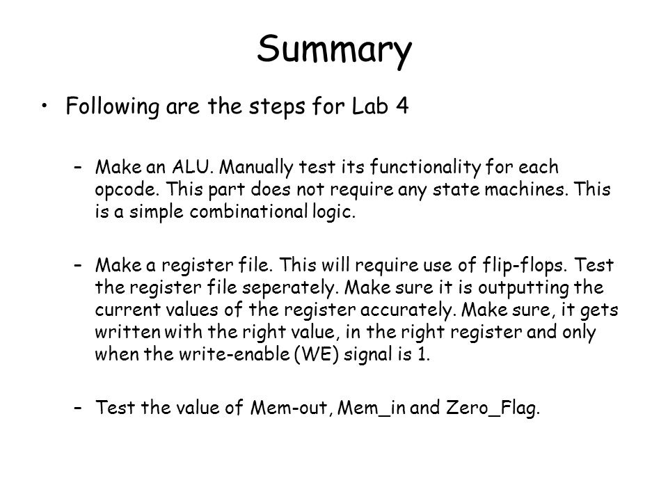 Summary Following are the steps for Lab 4 –Make an ALU. Manually test its functionality for each opcode. This part does not require any state machines