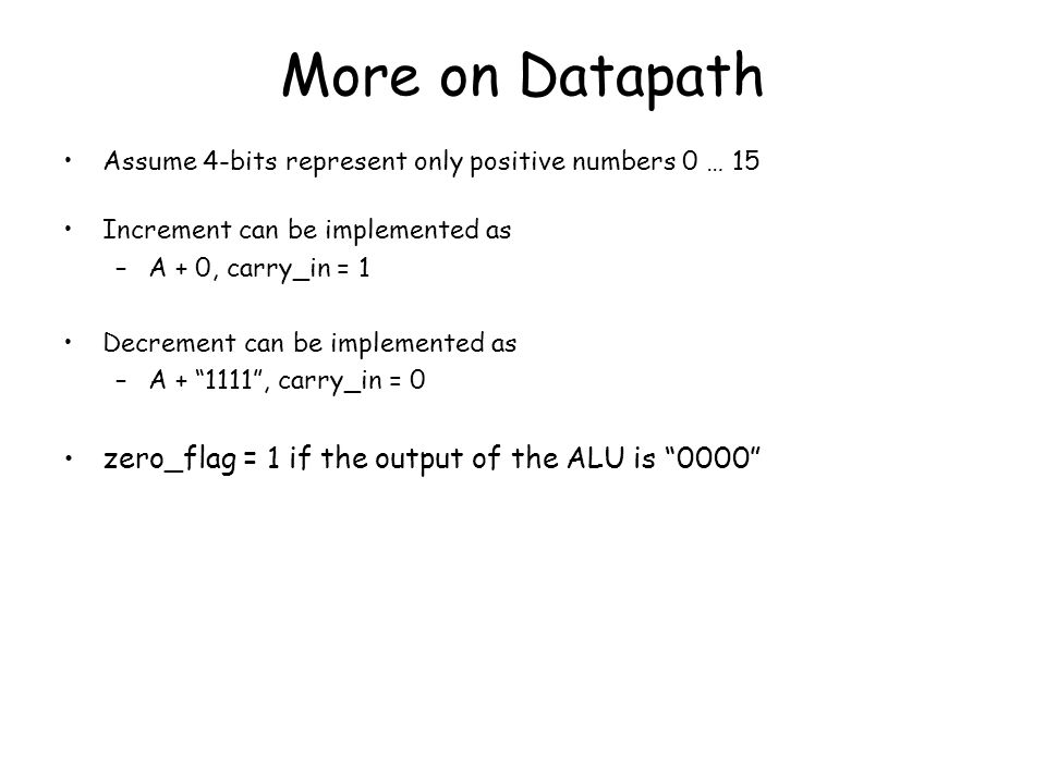 More on Datapath Assume 4-bits represent only positive numbers 0 … 15 Increment can be implemented as –A + 0, carry_in = 1 Decrement can be implemente