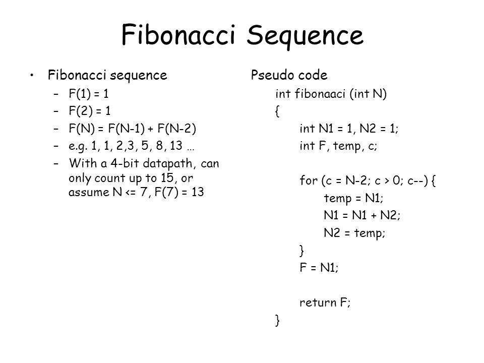 Fibonacci Sequence Fibonacci sequence –F(1) = 1 –F(2) = 1 –F(N) = F(N-1) + F(N-2) –e.g. 1, 1, 2,3, 5, 8, 13 … –With a 4-bit datapath, can only count u