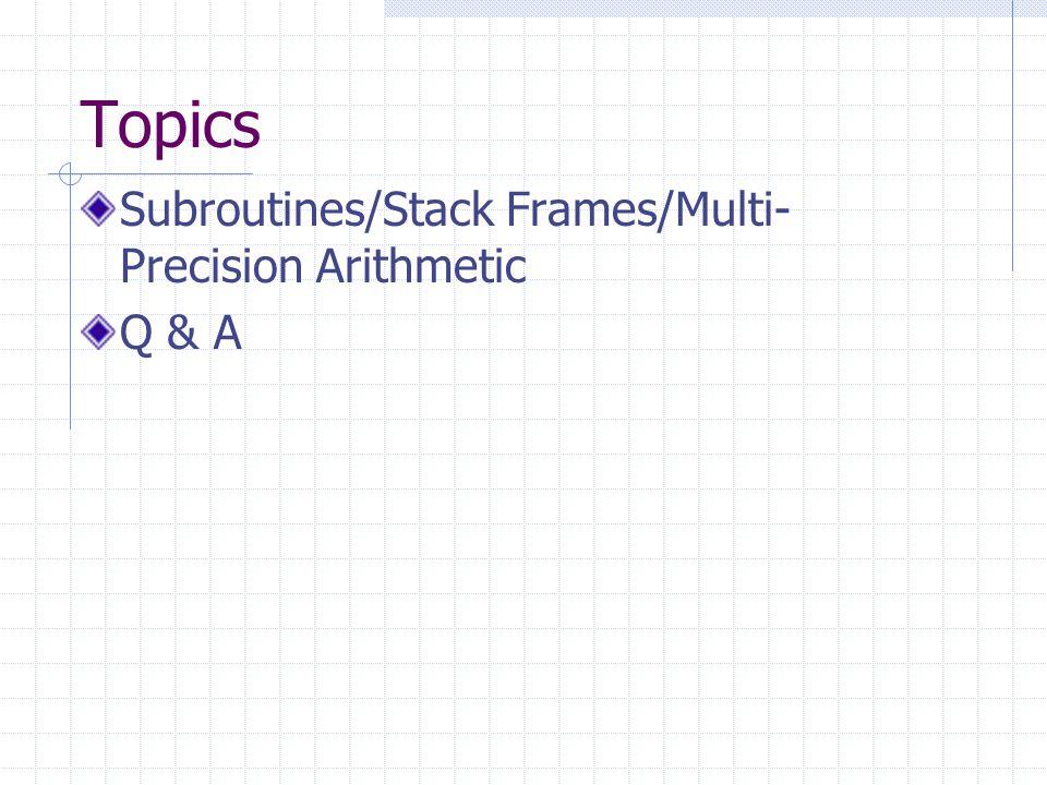 Topics Subroutines/Stack Frames/Multi- Precision Arithmetic Q & A