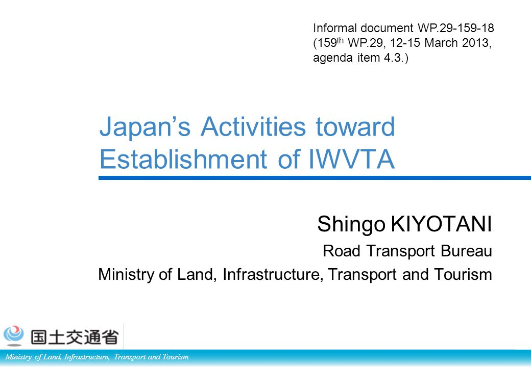 Ministry of Land, Infrastructure, Transport and Tourism Japan's Activities toward Establishment of IWVTA Shingo KIYOTANI Road Transport Bureau Ministry of Land, Infrastructure, Transport and Tourism Informal document WP.29-159-18 (159 th WP.29, 12-15 March 2013, agenda item 4.3.)